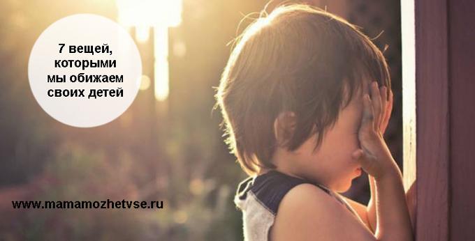 7 вещей, которыми мы обижаем своих детей 1