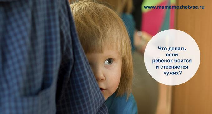Что делать если ребенок боится и стесняется чужих 1