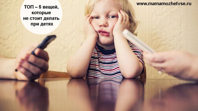 ТОП – 5 вещей, которые не стоит делать при детях 1