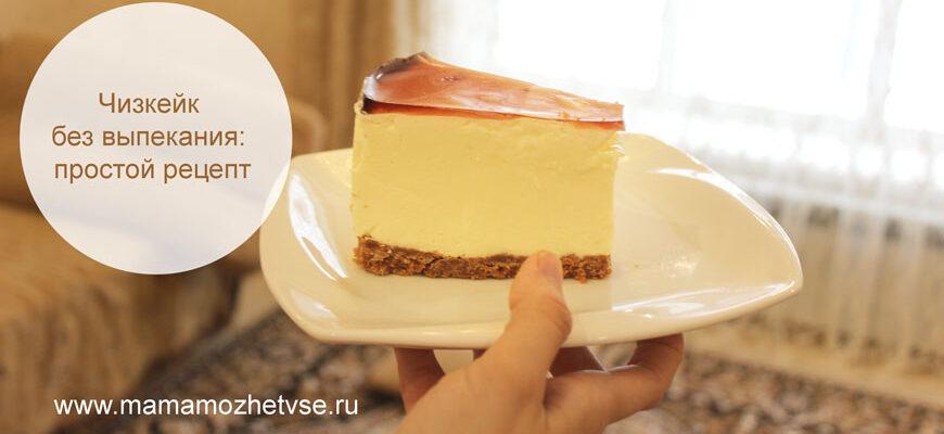 Чизкейк без выпекания: простой и вкусный рецепт
