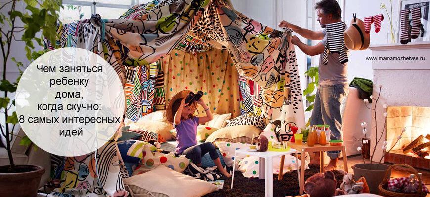 Чем занять ребенка, когда ему скучно дома
