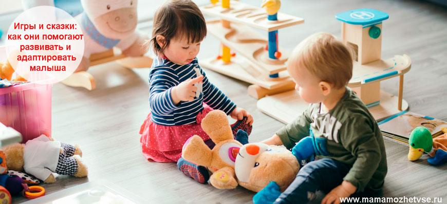 Игры, сказки и как они помогают развивать и адаптировать малыша