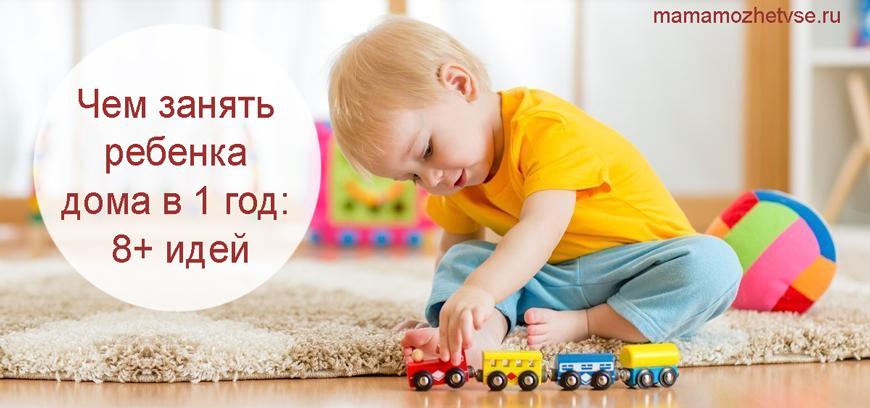 чем занять ребенка 1 года дома