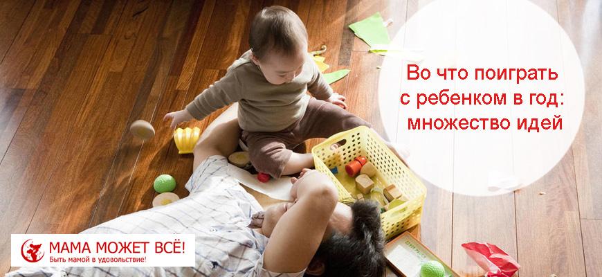 Во что поиграть с ребенком в год дома