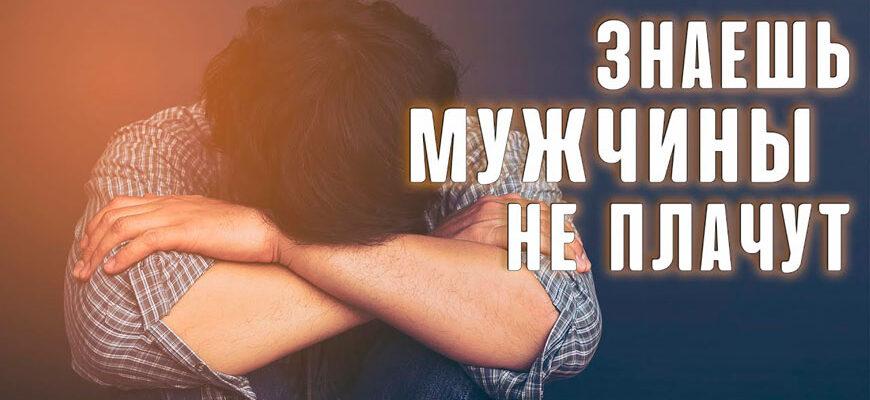 Знаешь, мужчины не плачут